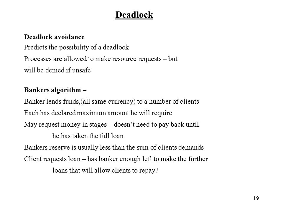 19 Deadlock Deadlock avoidance Predicts the possibility of a deadlock Processes are allowed to make resource requests – but will be denied if unsafe Bankers algorithm – Banker lends funds,(all same currency) to a number of clients Each has declared maximum amount he will require May request money in stages – doesn't need to pay back until he has taken the full loan Bankers reserve is usually less than the sum of clients demands Client requests loan – has banker enough left to make the further loans that will allow clients to repay?