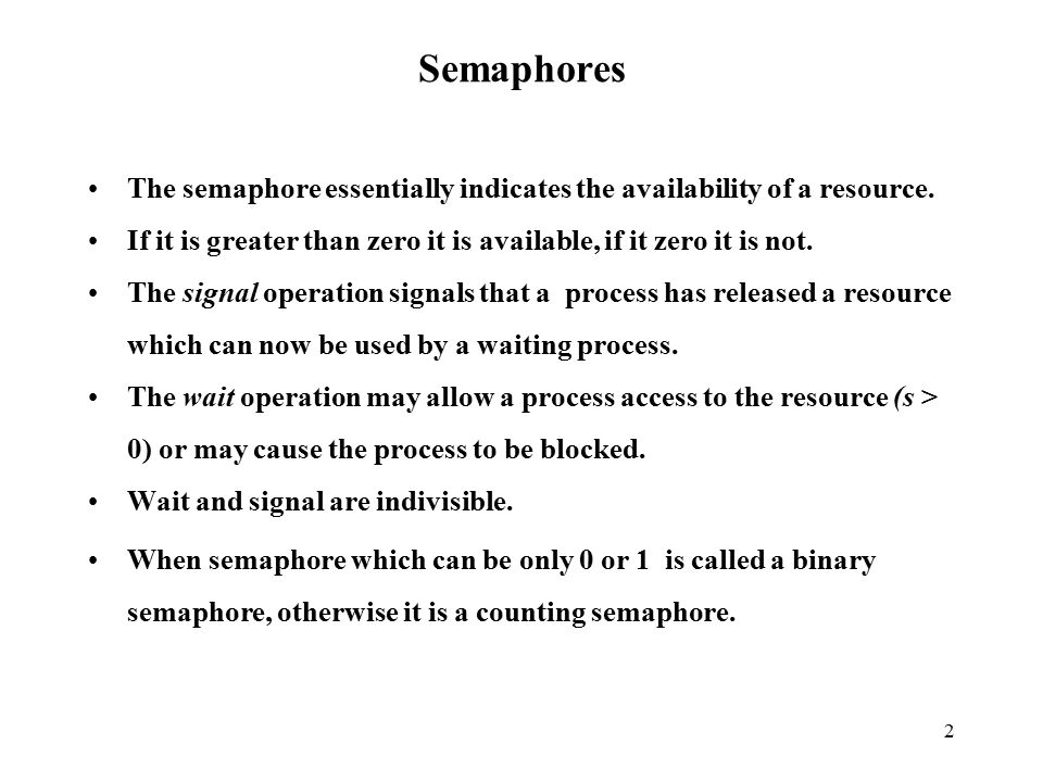 2 Semaphores The semaphore essentially indicates the availability of a resource.