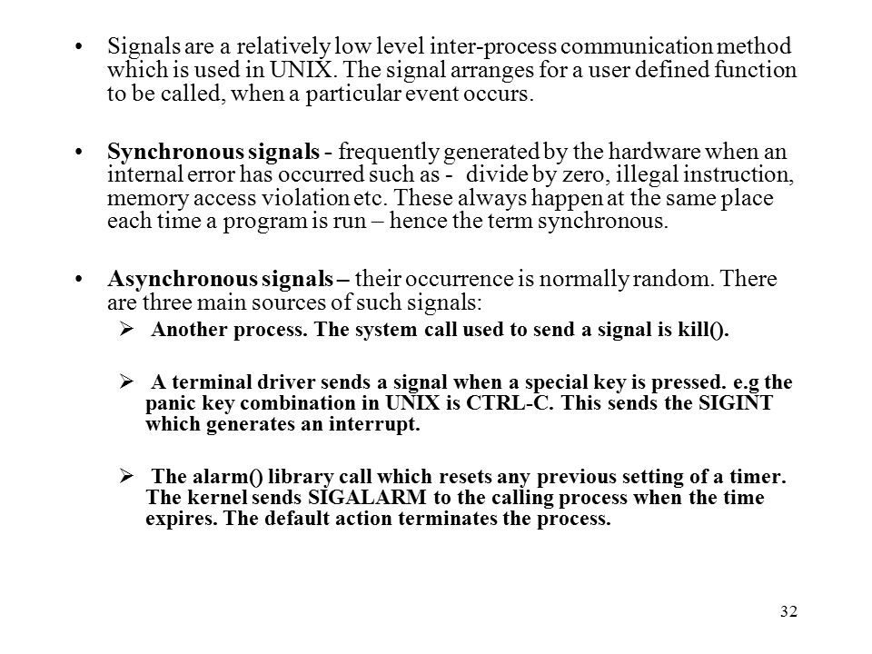 32 Signals are a relatively low level inter-process communication method which is used in UNIX.