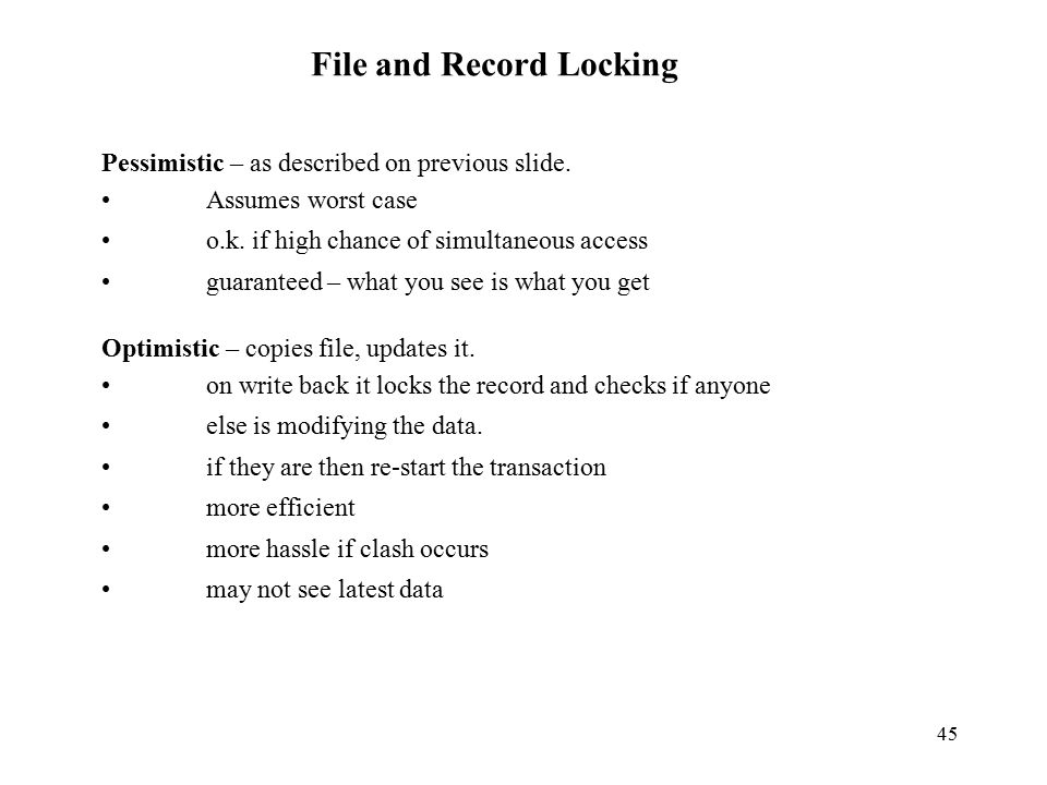 45 File and Record Locking Pessimistic – as described on previous slide.
