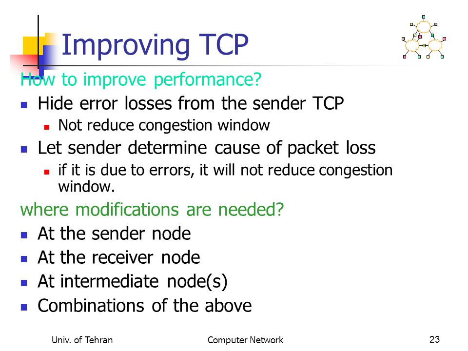 Univ. of TehranComputer Network23 Improving TCP How to improve performance.