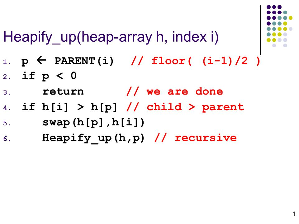 1 Heapify_up(heap-array h, index i) 1. p  PARENT(i) // floor( (i-1)/2 ) 2.