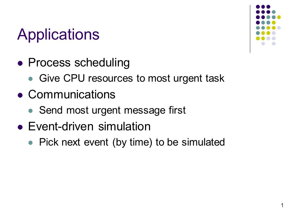 1 Applications Process scheduling Give CPU resources to most urgent task Communications Send most urgent message first Event-driven simulation Pick next event (by time) to be simulated