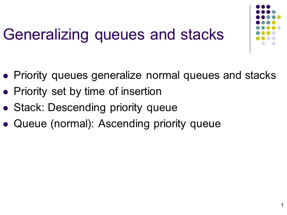 1 Generalizing queues and stacks Priority queues generalize normal queues and stacks Priority set by time of insertion Stack: Descending priority queue Queue (normal): Ascending priority queue