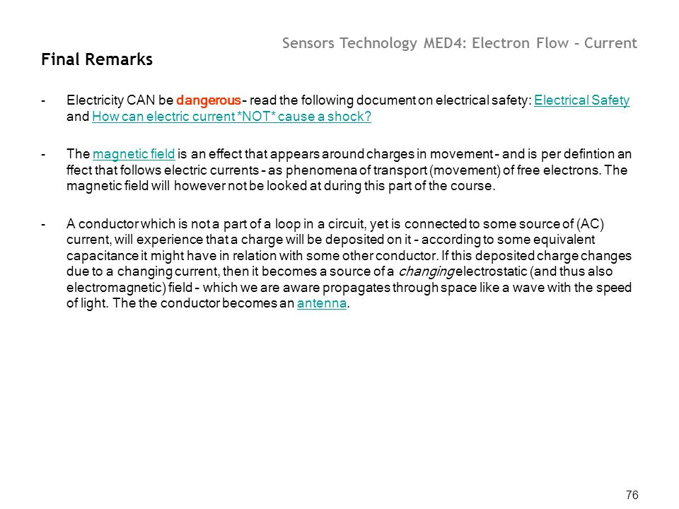Sensors Technology MED4: Electron Flow – Current 76 Final Remarks -Electricity CAN be dangerous – read the following document on electrical safety: El