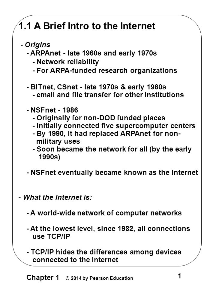 Chapter 1 © 2014 by Pearson Education 1 1.1 A Brief Intro to the Internet - Origins - ARPAnet - late 1960s and early 1970s - Network reliability - For ARPA-funded research organizations - BITnet, CSnet - late 1970s & early 1980s - email and file transfer for other institutions - NSFnet - 1986 - Originally for non-DOD funded places - Initially connected five supercomputer centers - By 1990, it had replaced ARPAnet for non- military uses - Soon became the network for all (by the early 1990s) - NSFnet eventually became known as the Internet - What the Internet is: - A world-wide network of computer networks - At the lowest level, since 1982, all connections use TCP/IP - TCP/IP hides the differences among devices connected to the Internet
