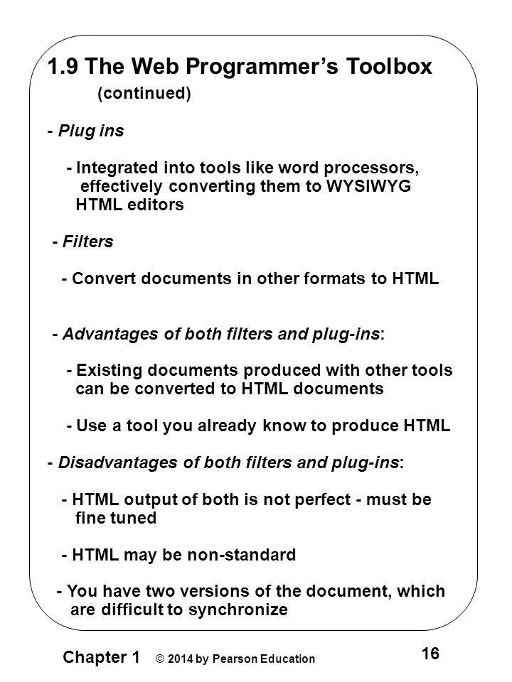 Chapter 1 © 2014 by Pearson Education 16 1.9 The Web Programmer's Toolbox (continued) - Plug ins - Integrated into tools like word processors, effectively converting them to WYSIWYG HTML editors - Filters - Convert documents in other formats to HTML - Advantages of both filters and plug-ins: - Existing documents produced with other tools can be converted to HTML documents - Use a tool you already know to produce HTML - Disadvantages of both filters and plug-ins: - HTML output of both is not perfect - must be fine tuned - HTML may be non-standard - You have two versions of the document, which are difficult to synchronize