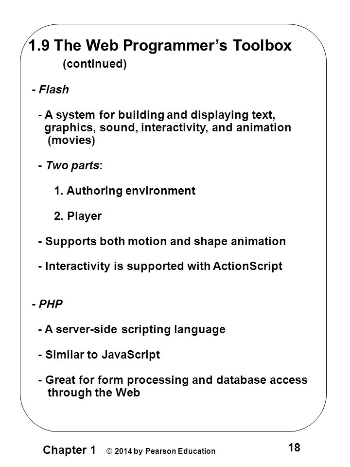 Chapter 1 © 2014 by Pearson Education 18 1.9 The Web Programmer's Toolbox (continued) - Flash - A system for building and displaying text, graphics, sound, interactivity, and animation (movies) - Two parts: 1.
