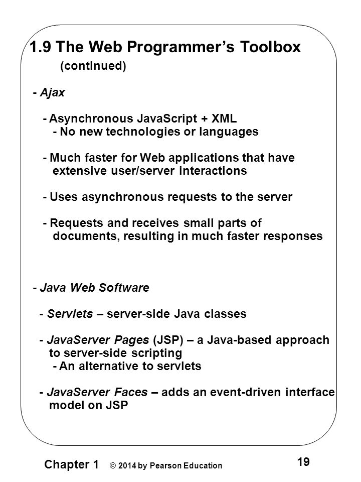 Chapter 1 © 2014 by Pearson Education 19 1.9 The Web Programmer's Toolbox (continued) - Ajax - Asynchronous JavaScript + XML - No new technologies or languages - Much faster for Web applications that have extensive user/server interactions - Uses asynchronous requests to the server - Requests and receives small parts of documents, resulting in much faster responses - Java Web Software - Servlets – server-side Java classes - JavaServer Pages (JSP) – a Java-based approach to server-side scripting - An alternative to servlets - JavaServer Faces – adds an event-driven interface model on JSP