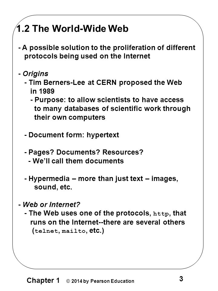 Chapter 1 © 2014 by Pearson Education 3 1.2 The World-Wide Web - A possible solution to the proliferation of different protocols being used on the Internet - Origins - Tim Berners-Lee at CERN proposed the Web in 1989 - Purpose: to allow scientists to have access to many databases of scientific work through their own computers - Document form: hypertext - Pages.