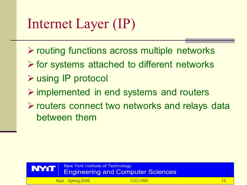 Kazi Spring 2008 CSCI 69015 Internet Layer (IP)  routing functions across multiple networks  for systems attached to different networks  using IP protocol  implemented in end systems and routers  routers connect two networks and relays data between them