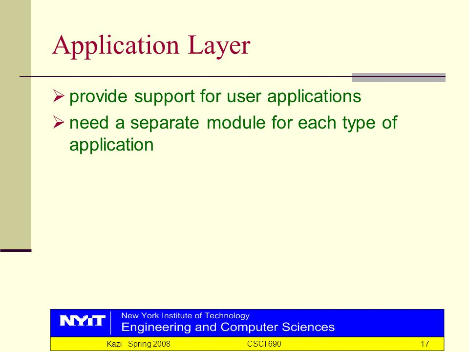 Kazi Spring 2008 CSCI 69017 Application Layer  provide support for user applications  need a separate module for each type of application