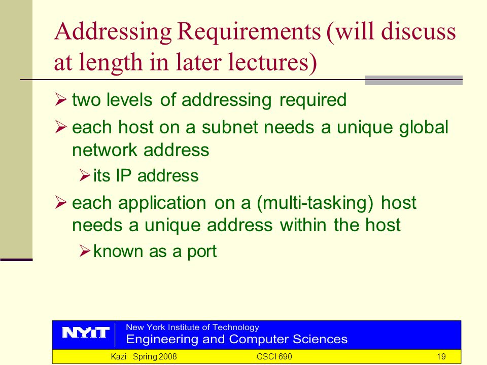 Kazi Spring 2008 CSCI 69019 Addressing Requirements (will discuss at length in later lectures)  two levels of addressing required  each host on a subnet needs a unique global network address  its IP address  each application on a (multi-tasking) host needs a unique address within the host  known as a port