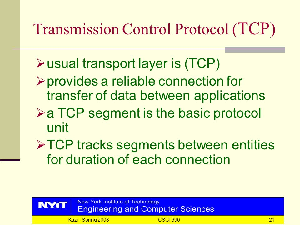 Kazi Spring 2008 CSCI 69021 Transmission Control Protocol ( TCP)  usual transport layer is (TCP)  provides a reliable connection for transfer of data between applications  a TCP segment is the basic protocol unit  TCP tracks segments between entities for duration of each connection