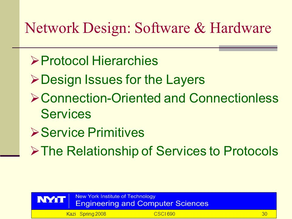 Kazi Spring 2008 CSCI 69030 Network Design: Software & Hardware  Protocol Hierarchies  Design Issues for the Layers  Connection-Oriented and Connectionless Services  Service Primitives  The Relationship of Services to Protocols