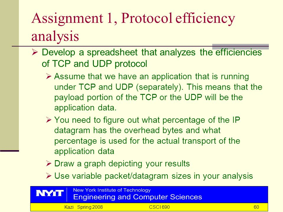Kazi Spring 2008 CSCI 69060 Assignment 1, Protocol efficiency analysis  Develop a spreadsheet that analyzes the efficiencies of TCP and UDP protocol  Assume that we have an application that is running under TCP and UDP (separately).