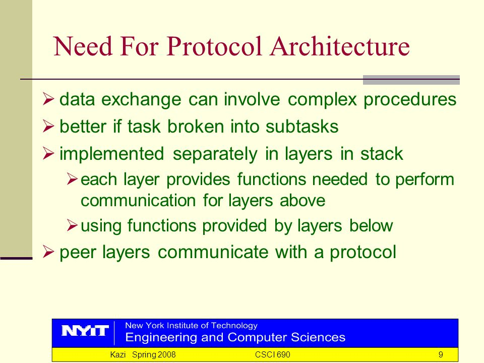 Kazi Spring 2008 CSCI 6909 Need For Protocol Architecture  data exchange can involve complex procedures  better if task broken into subtasks  implemented separately in layers in stack  each layer provides functions needed to perform communication for layers above  using functions provided by layers below  peer layers communicate with a protocol