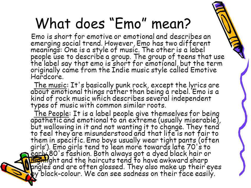 """What does """"Emo"""" mean? Emo is short for emotive or emotional and describes an emerging social trend. However, Emo has two different meanings: One is a"""
