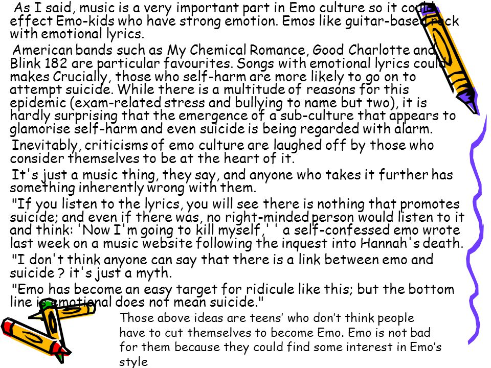 As I said, music is a very important part in Emo culture so it could effect Emo-kids who have strong emotion. Emos like guitar-based rock with emotion