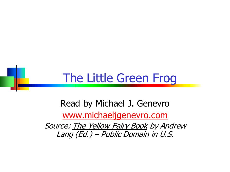 The Little Green Frog Read by Michael J. Genevro www.michaeljgenevro.com Source: The Yellow Fairy Book by Andrew Lang (Ed.) – Public Domain in U.S.