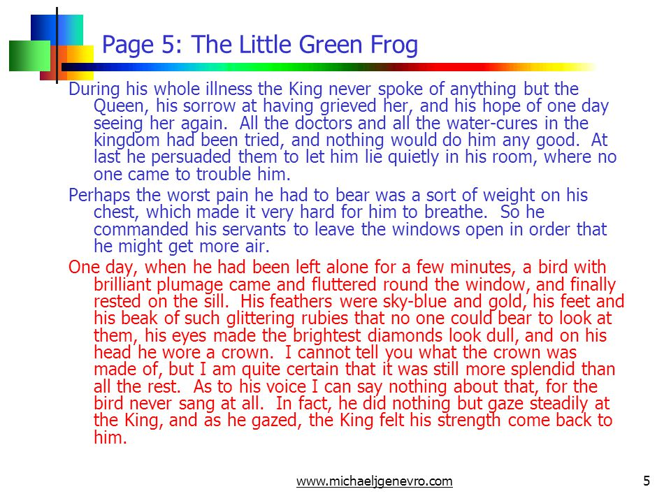 www.michaeljgenevro.com6 Page 6: The Little Green Frog In a little while the bird flew into the room, still with his eyes fixed on the King, and at every glance the strength of the sick man became greater, till he was once more as well as he used to be before the Queen died.