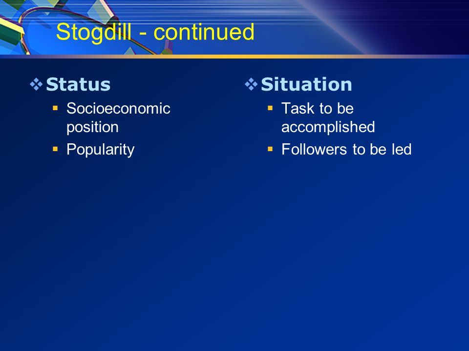 Stogdill - continued  Status  Socioeconomic position  Popularity  Situation  Task to be accomplished  Followers to be led