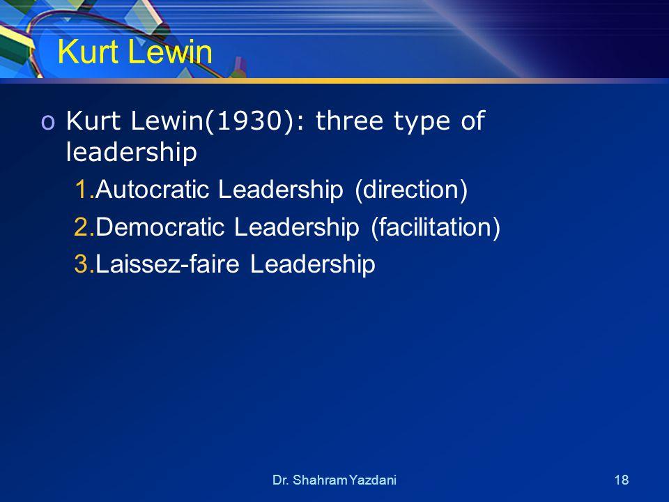Dr. Shahram Yazdani18 Kurt Lewin oKurt Lewin(1930): three type of leadership 1.Autocratic Leadership (direction) 2.Democratic Leadership (facilitation