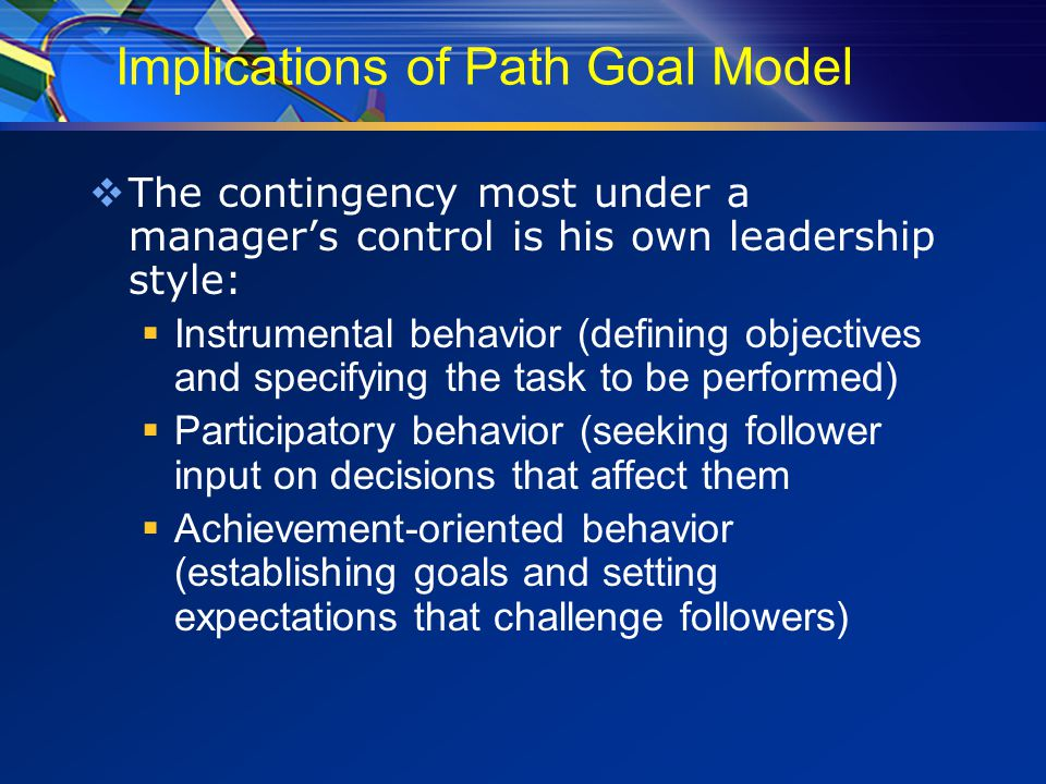 Implications of Path Goal Model  The contingency most under a manager's control is his own leadership style:  Instrumental behavior (defining objectives and specifying the task to be performed)  Participatory behavior (seeking follower input on decisions that affect them  Achievement-oriented behavior (establishing goals and setting expectations that challenge followers)