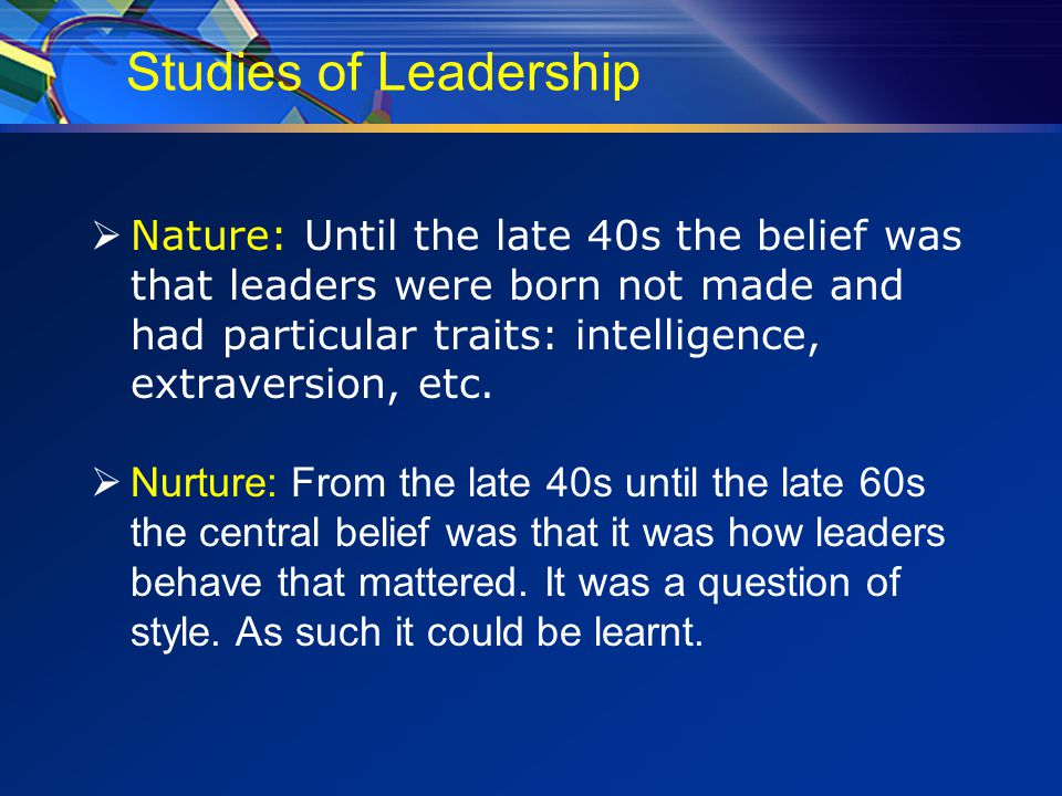 Studies of Leadership  Nature: Until the late 40s the belief was that leaders were born not made and had particular traits: intelligence, extraversion, etc.