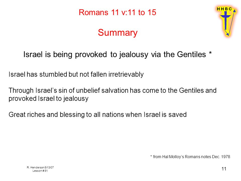 R. Henderson 5/13/07 Lesson # 81 11 Romans 11 v:11 to 15 Summary Israel is being provoked to jealousy via the Gentiles * Israel has stumbled but not f