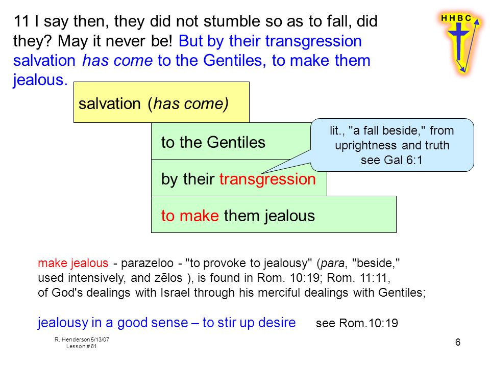 R. Henderson 5/13/07 Lesson # 81 6 11 I say then, they did not stumble so as to fall, did they? May it never be! But by their transgression salvation