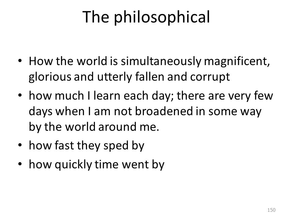 The philosophical How the world is simultaneously magnificent, glorious and utterly fallen and corrupt how much I learn each day; there are very few days when I am not broadened in some way by the world around me.