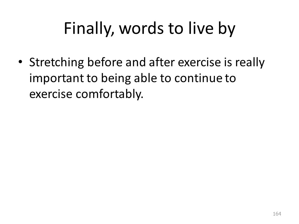 Finally, words to live by Stretching before and after exercise is really important to being able to continue to exercise comfortably.