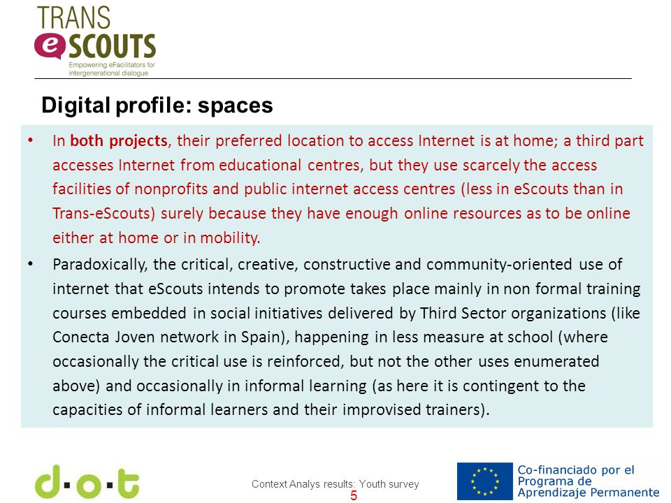 5 Context Analys results: Youth survey In both projects, their preferred location to access Internet is at home; a third part accesses Internet from educational centres, but they use scarcely the access facilities of nonprofits and public internet access centres (less in eScouts than in Trans-eScouts) surely because they have enough online resources as to be online either at home or in mobility.