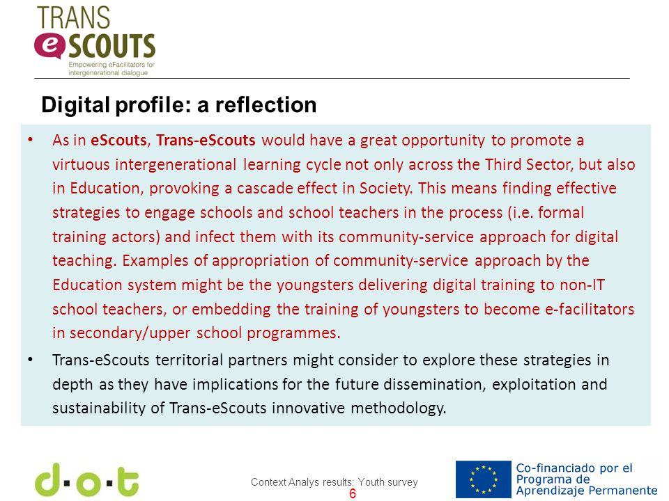 6 Context Analys results: Youth survey As in eScouts, Trans-eScouts would have a great opportunity to promote a virtuous intergenerational learning cycle not only across the Third Sector, but also in Education, provoking a cascade effect in Society.