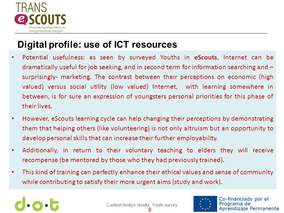 9 Context Analys results: Youth survey Potential usefulness: as seen by surveyed Youths in eScouts, Internet can be dramatically useful for job seeking, and in second term for information searching and – surprisingly- marketing.