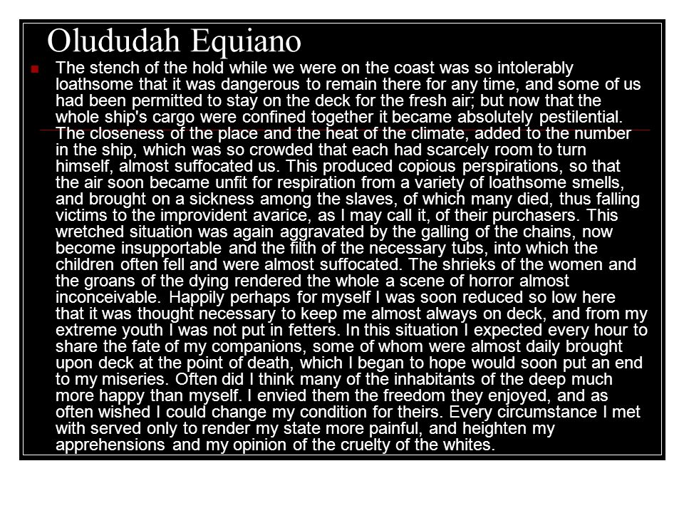 Olududah Equiano The stench of the hold while we were on the coast was so intolerably loathsome that it was dangerous to remain there for any time, and some of us had been permitted to stay on the deck for the fresh air; but now that the whole ship s cargo were confined together it became absolutely pestilential.