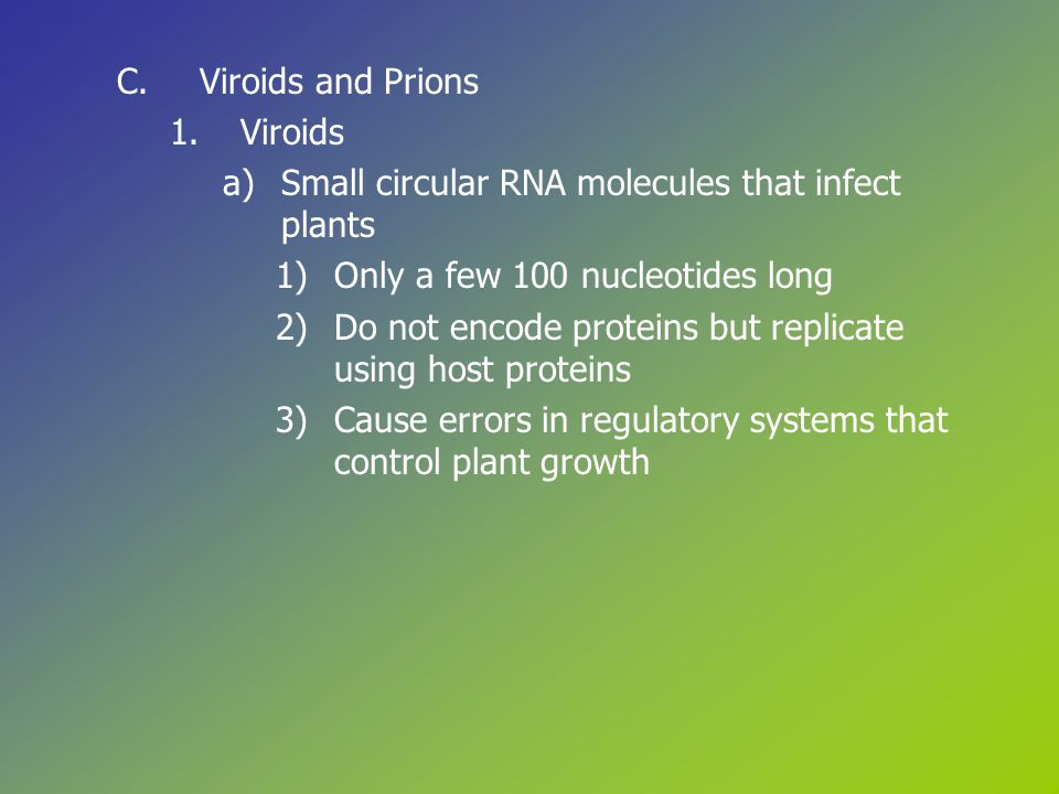 C.Viroids and Prions 1.Viroids a)Small circular RNA molecules that infect plants 1)Only a few 100 nucleotides long 2)Do not encode proteins but replicate using host proteins 3)Cause errors in regulatory systems that control plant growth