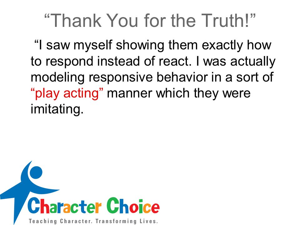 """""""Thank You for the Truth!"""" """"I saw myself showing them exactly how to respond instead of react. I was actually modeling responsive behavior in a sort o"""