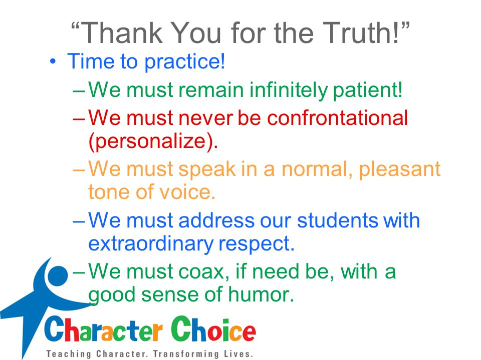 """""""Thank You for the Truth!"""" Time to practice! –We must remain infinitely patient! –We must never be confrontational (personalize). –We must speak in a"""