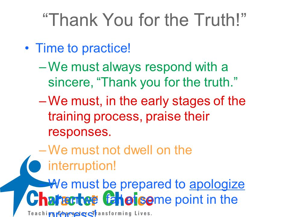 """""""Thank You for the Truth!"""" Time to practice! –We must always respond with a sincere, """"Thank you for the truth."""" –We must, in the early stages of the t"""