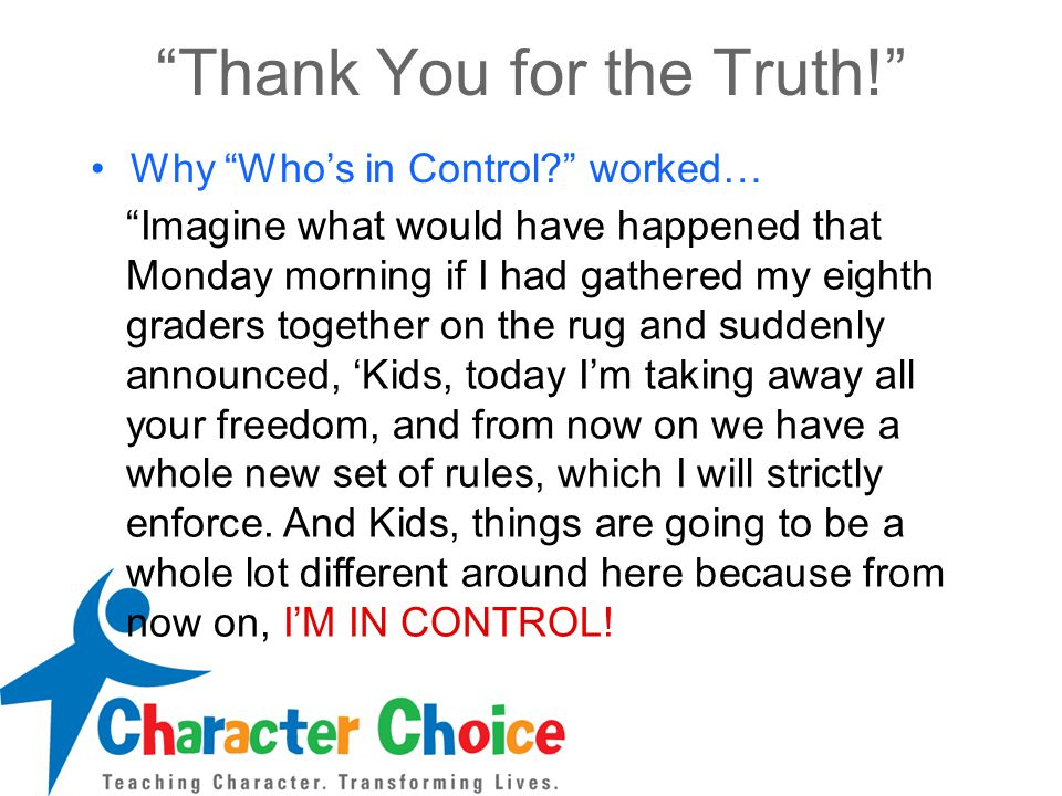 Thank You for the Truth! Why Who's in Control worked… Imagine what would have happened that Monday morning if I had gathered my eighth graders together on the rug and suddenly announced, 'Kids, today I'm taking away all your freedom, and from now on we have a whole new set of rules, which I will strictly enforce.