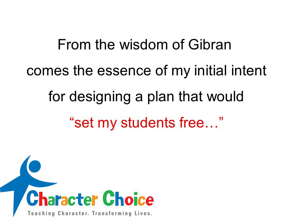 From the wisdom of Gibran comes the essence of my initial intent for designing a plan that would set my students free…