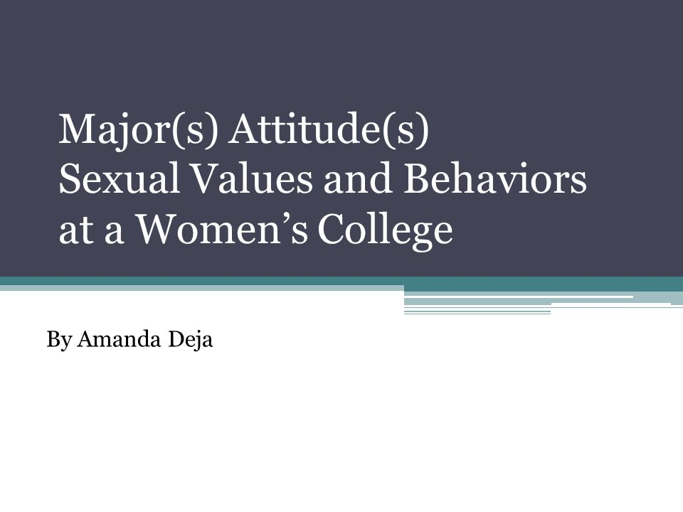 Major(s) Attitude(s) Sexual Values and Behaviors at a Women's College By Amanda Deja
