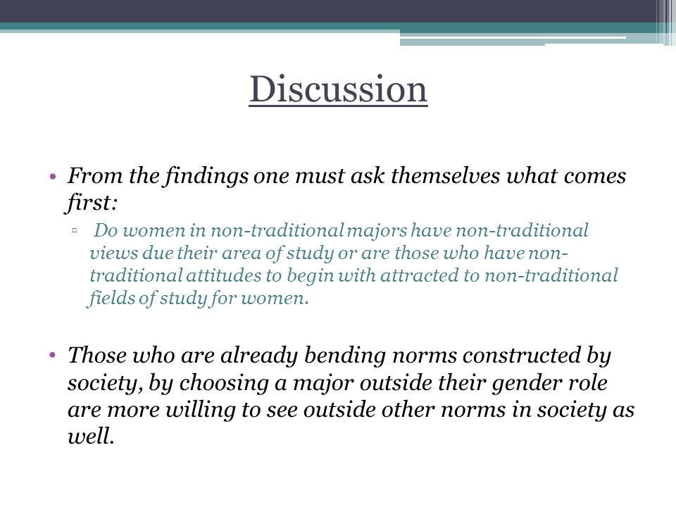 Discussion From the findings one must ask themselves what comes first: ▫ Do women in non-traditional majors have non-traditional views due their area of study or are those who have non- traditional attitudes to begin with attracted to non-traditional fields of study for women.