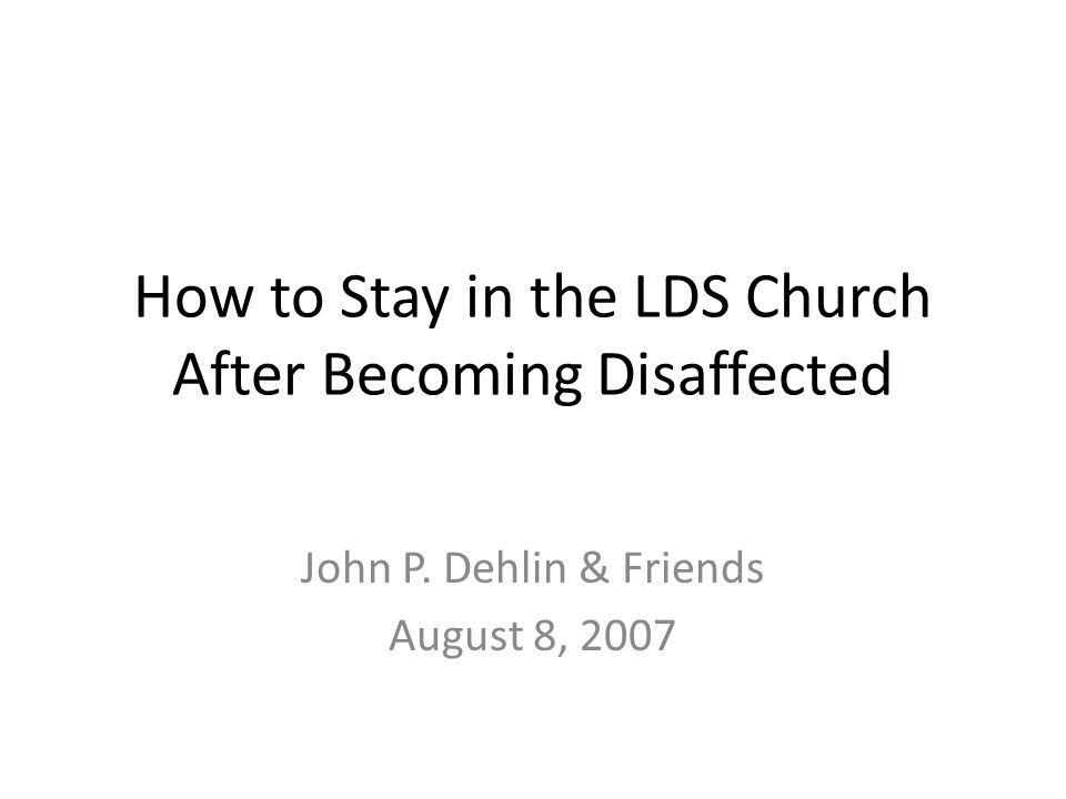 How to Stay in the LDS Church After Becoming Disaffected John P. Dehlin & Friends August 8, 2007