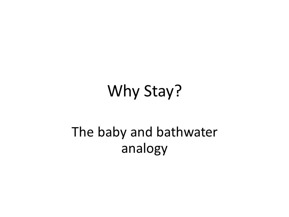 Why Stay The baby and bathwater analogy
