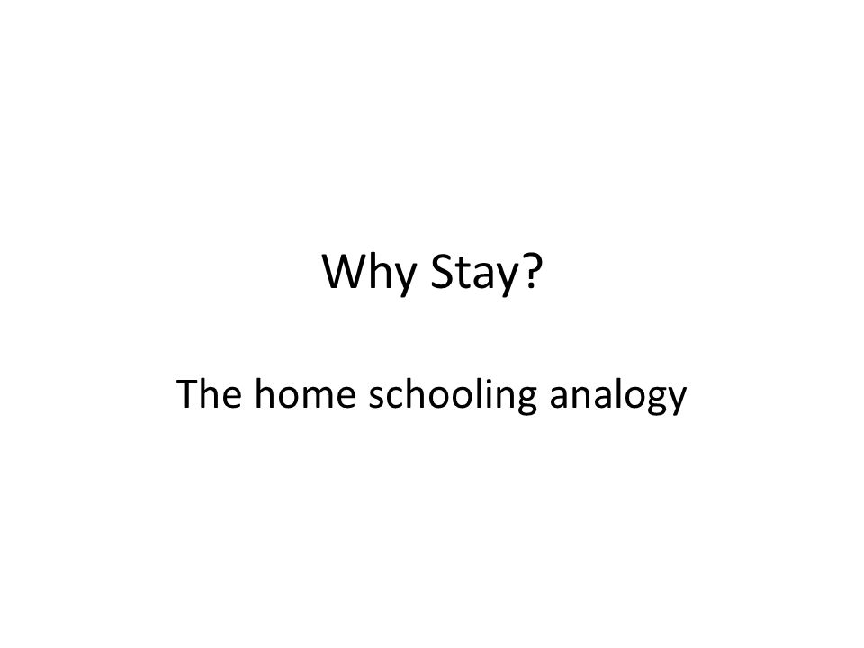 Why Stay? The home schooling analogy