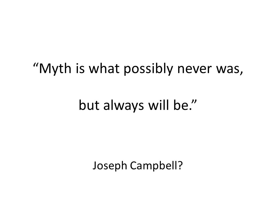 Myth is what possibly never was, but always will be. Joseph Campbell?