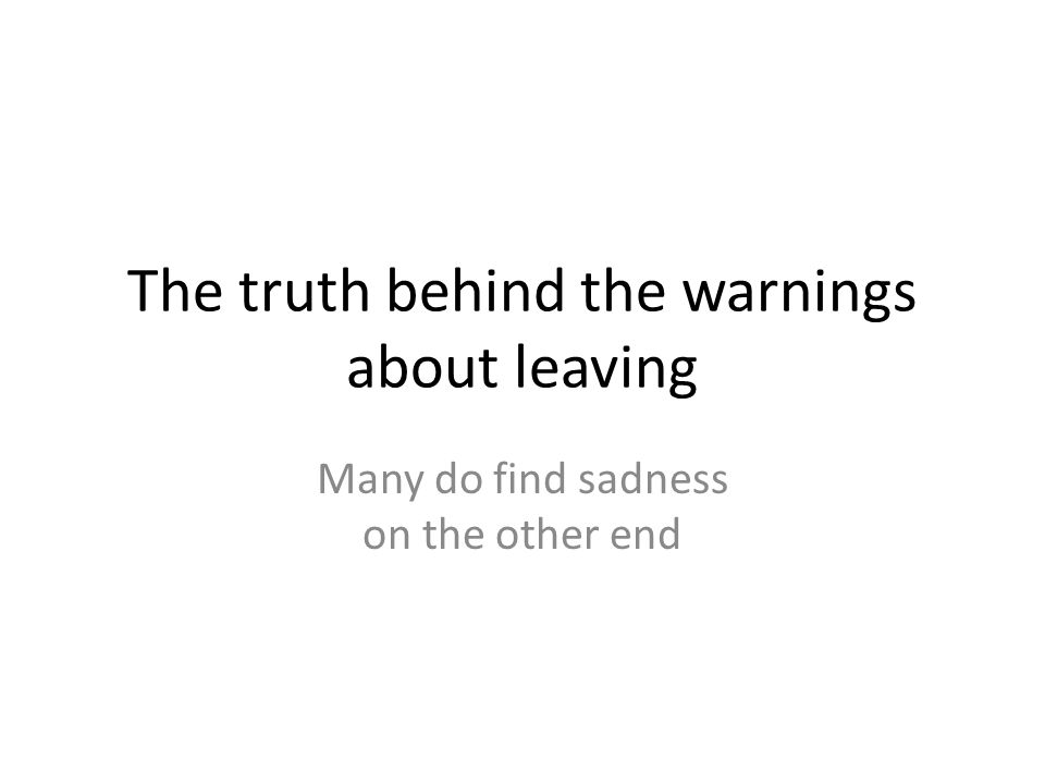 The truth behind the warnings about leaving Many do find sadness on the other end